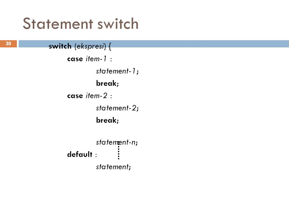 Statement switch switch (ekspresi) { case item-1 : statement-1; break; case item-2 : statement-2; break; statement-n; default : statement; 30