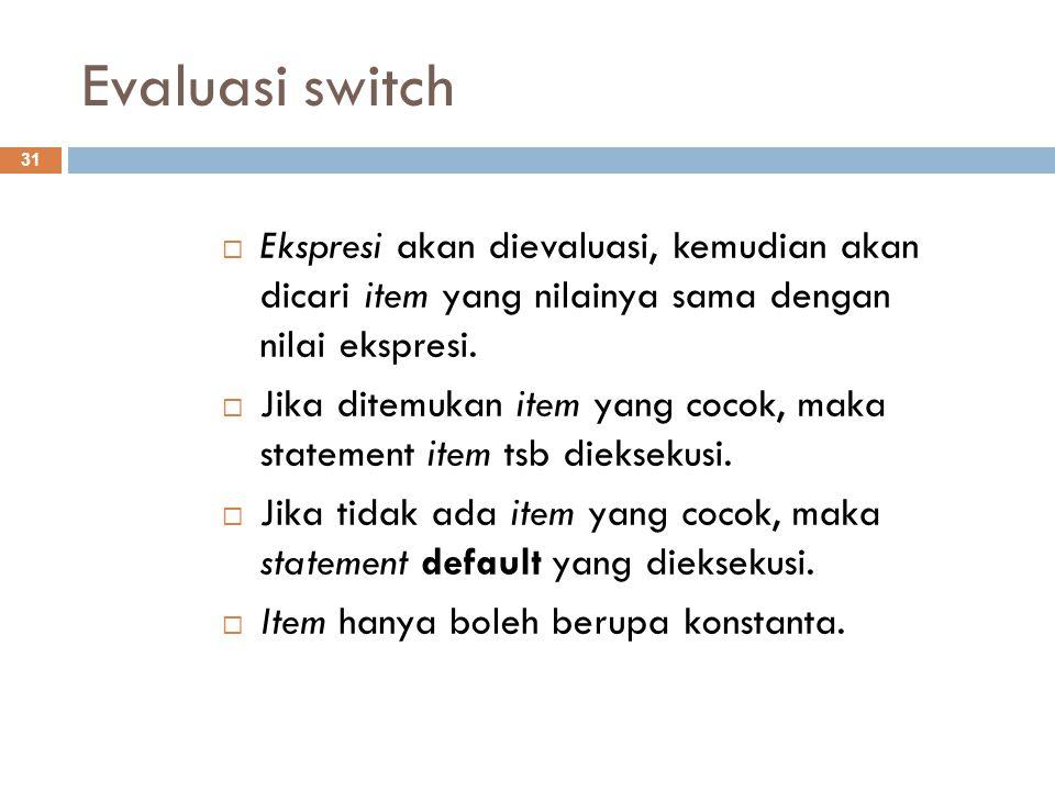 Evaluasi switch  Ekspresi akan dievaluasi, kemudian akan dicari item yang nilainya sama dengan nilai ekspresi.  Jika ditemukan item yang cocok, maka