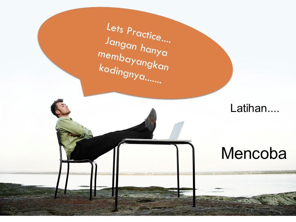 Lets Practice.... Jangan hanya membayangkan kodingnya....... Lets Practice.... Jangan hanya membayangkan kodingnya....... Latihan.... Mencoba