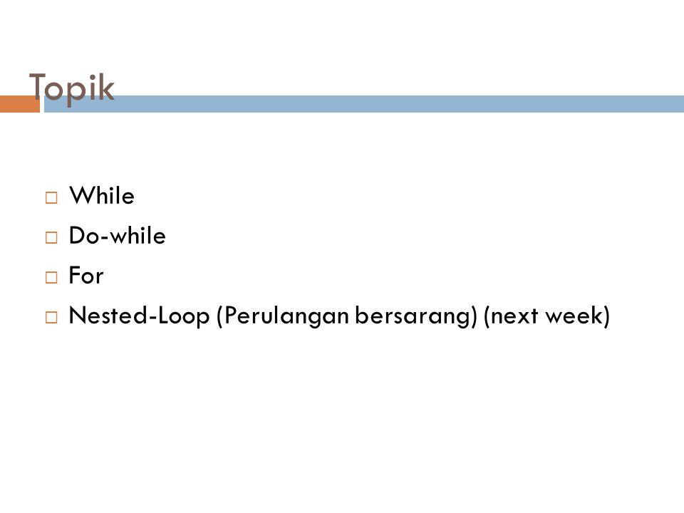 Topik  While  Do-while  For  Nested-Loop (Perulangan bersarang) (next week)