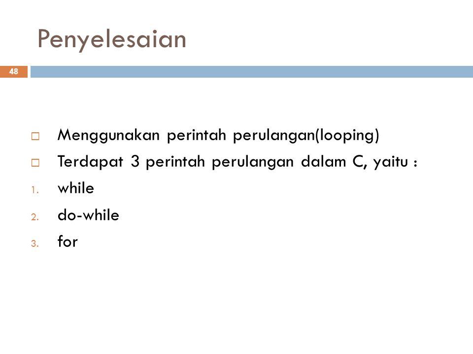 Penyelesaian  Menggunakan perintah perulangan(looping)  Terdapat 3 perintah perulangan dalam C, yaitu : 1.