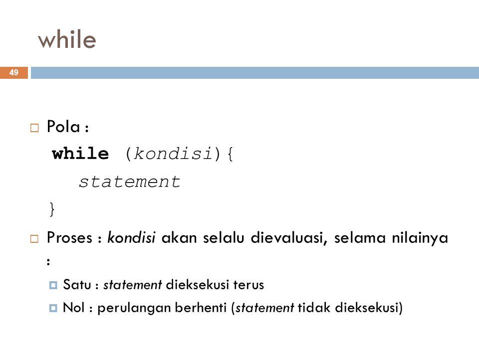 while  Pola : while (kondisi){ statement }  Proses : kondisi akan selalu dievaluasi, selama nilainya :  Satu : statement dieksekusi terus  Nol : p