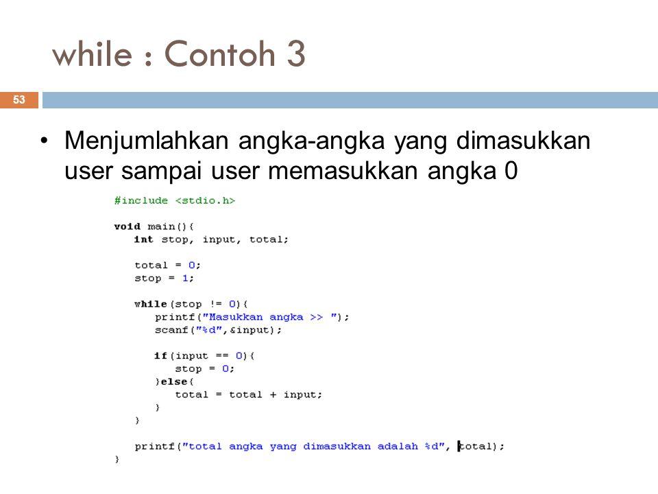 while : Contoh 3 53 Menjumlahkan angka-angka yang dimasukkan user sampai user memasukkan angka 0