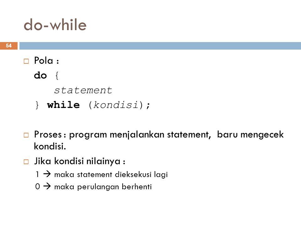 do-while  Pola : do { statement } while (kondisi);  Proses : program menjalankan statement, baru mengecek kondisi.  Jika kondisi nilainya : 1  mak