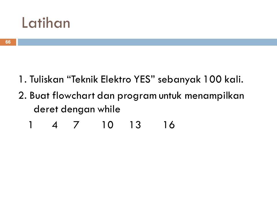 """Latihan 1. Tuliskan """"Teknik Elektro YES"""" sebanyak 100 kali. 2. Buat flowchart dan program untuk menampilkan deret dengan while 1 471013 16 66"""