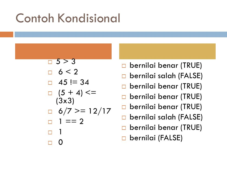 Contoh Kondisional  5 > 3  6 < 2  45 != 34  (5 + 4) <= (3x3)  6/7 >= 12/17  1 == 2  1  0  bernilai benar (TRUE)  bernilai salah (FALSE)  bernilai benar (TRUE)  bernilai salah (FALSE)  bernilai benar (TRUE)  bernilai (FALSE)