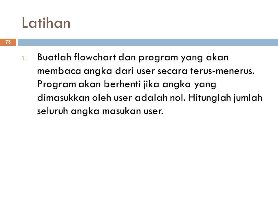 Latihan 1. Buatlah flowchart dan program yang akan membaca angka dari user secara terus-menerus. Program akan berhenti jika angka yang dimasukkan oleh