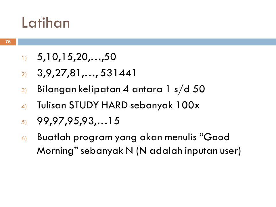 Latihan 1) 5,10,15,20,…,50 2) 3,9,27,81,…, 531441 3) Bilangan kelipatan 4 antara 1 s/d 50 4) Tulisan STUDY HARD sebanyak 100x 5) 99,97,95,93,…15 6) Buatlah program yang akan menulis Good Morning sebanyak N (N adalah inputan user) 75
