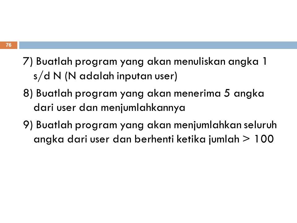 7) Buatlah program yang akan menuliskan angka 1 s/d N (N adalah inputan user) 8) Buatlah program yang akan menerima 5 angka dari user dan menjumlahkannya 9) Buatlah program yang akan menjumlahkan seluruh angka dari user dan berhenti ketika jumlah > 100 76
