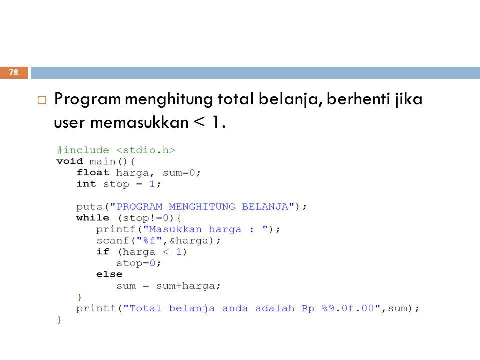 Program menghitung total belanja, berhenti jika user memasukkan < 1. 78