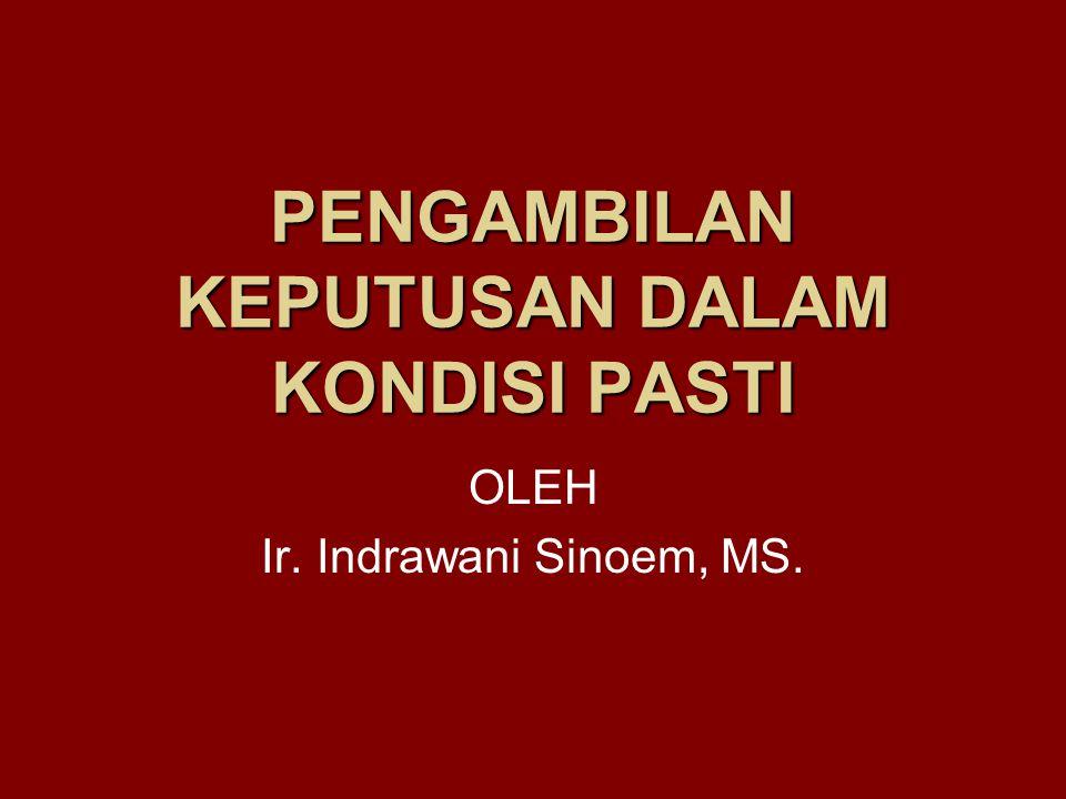 PENGAMBILAN KEPUTUSAN DALAM KONDISI PASTI OLEH Ir. Indrawani Sinoem, MS.
