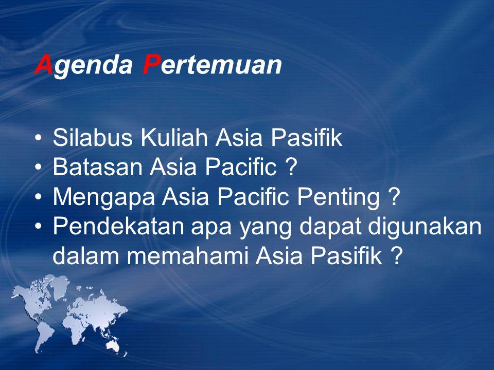 Agenda Pertemuan Silabus Kuliah Asia Pasifik Batasan Asia Pacific ? Mengapa Asia Pacific Penting ? Pendekatan apa yang dapat digunakan dalam memahami
