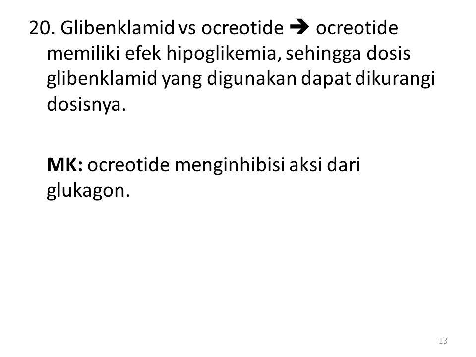 20. Glibenklamid vs ocreotide  ocreotide memiliki efek hipoglikemia, sehingga dosis glibenklamid yang digunakan dapat dikurangi dosisnya. MK: ocreoti
