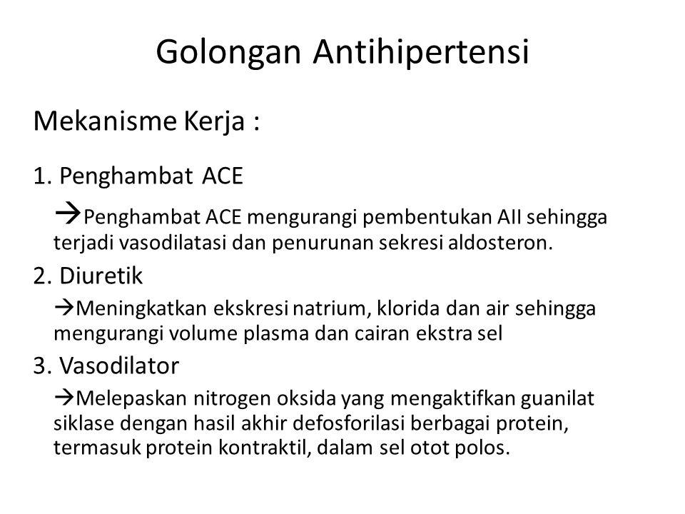 Golongan Antihipertensi Mekanisme Kerja : 1. Penghambat ACE  Penghambat ACE mengurangi pembentukan AII sehingga terjadi vasodilatasi dan penurunan se