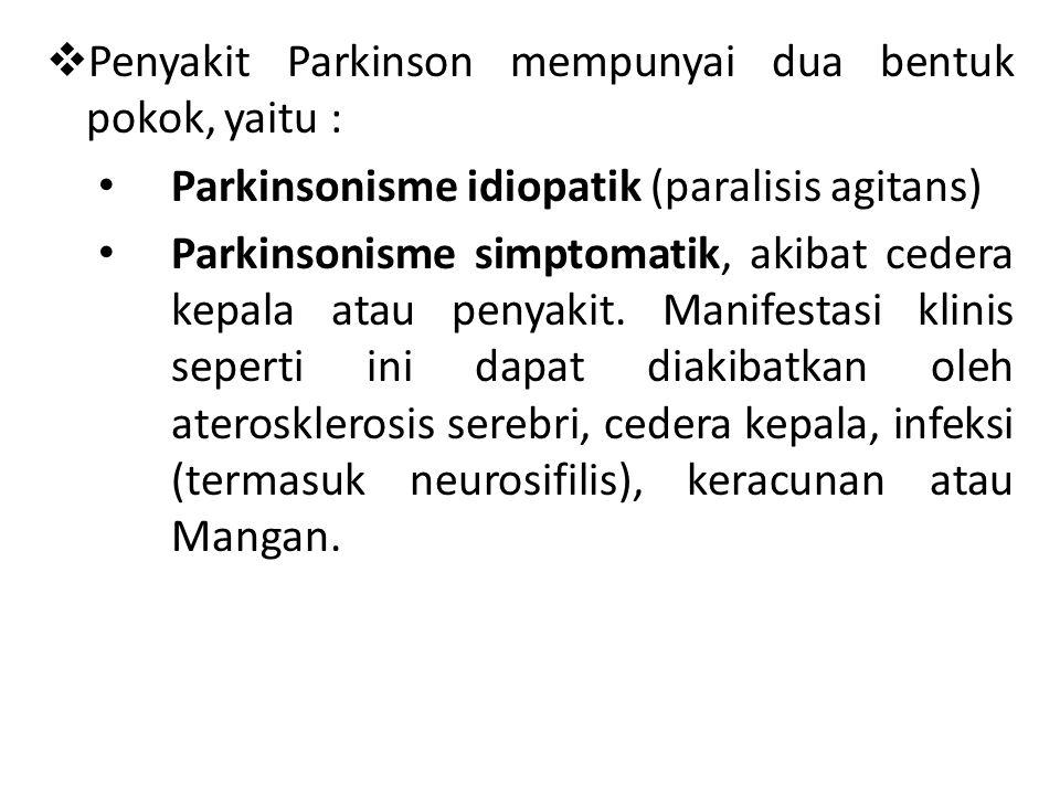  Penyakit Parkinson mempunyai dua bentuk pokok, yaitu : Parkinsonisme idiopatik (paralisis agitans) Parkinsonisme simptomatik, akibat cedera kepala a