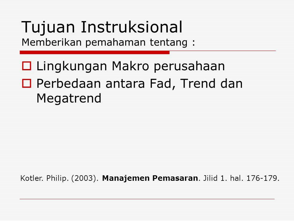 Tujuan Instruksional Memberikan pemahaman tentang :  Lingkungan Makro perusahaan  Perbedaan antara Fad, Trend dan Megatrend Kotler. Philip. (2003).