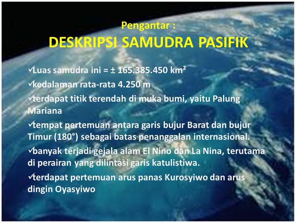 Pengantar : DESKRIPSI SAMUDRA PASIFIK Luas samudra ini = ± 165.385.450 km² kedalaman rata-rata 4.250 m terdapat titik terendah di muka bumi, yaitu Pal