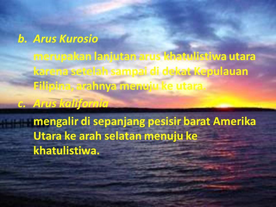 b.Arus Kurosio merupakan lanjutan arus khatulistiwa utara karena setelah sampai di dekat Kepulauan Filipina, arahnya menuju ke utara. c.Arus kaliforni