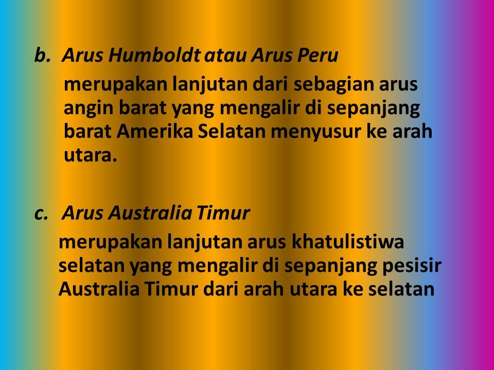 b.Arus Humboldt atau Arus Peru merupakan lanjutan dari sebagian arus angin barat yang mengalir di sepanjang barat Amerika Selatan menyusur ke arah uta
