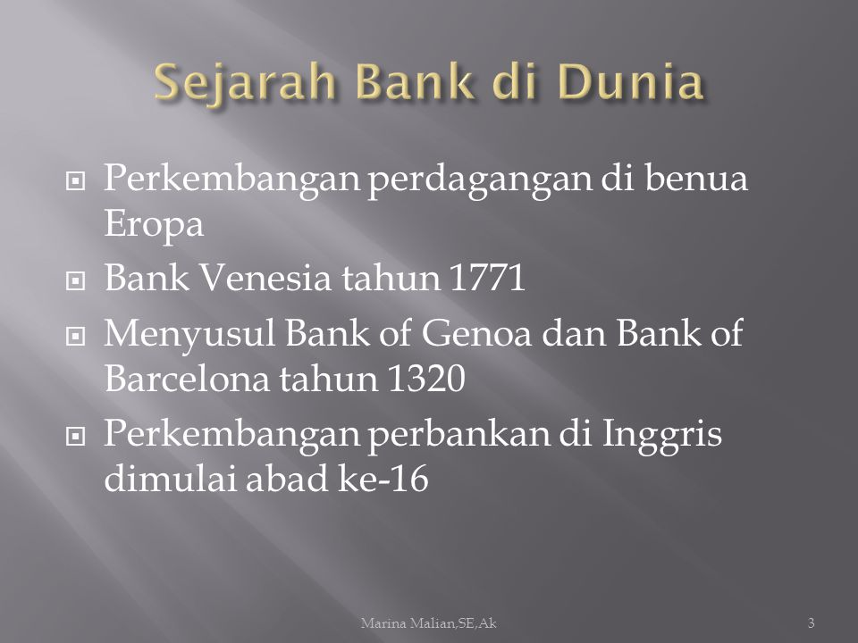  Perkembangan perdagangan di benua Eropa  Bank Venesia tahun 1771  Menyusul Bank of Genoa dan Bank of Barcelona tahun 1320  Perkembangan perbankan di Inggris dimulai abad ke-16 Marina Malian,SE,Ak3