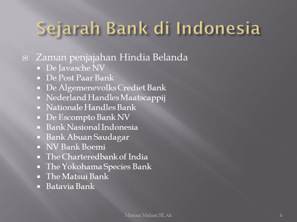  Zaman penjajahan Hindia Belanda  De Javasche NV  De Post Paar Bank  De Algemenevolks Crediet Bank  Nederland Handles Maatscappij  Nationale Handles Bank  De Escompto Bank NV  Bank Nasional Indonesia  Bank Abuan Saudagar  NV Bank Boemi  The Charteredbank of India  The Yokohama Species Bank  The Matsui Bank  Batavia Bank Marina Malian,SE,Ak4