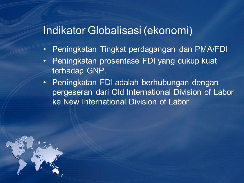 Indikator Globalisasi (ekonomi) Peningkatan Tingkat perdagangan dan PMA/FDI Peningkatan prosentase FDI yang cukup kuat terhadap GNP. Peningkatan FDI a