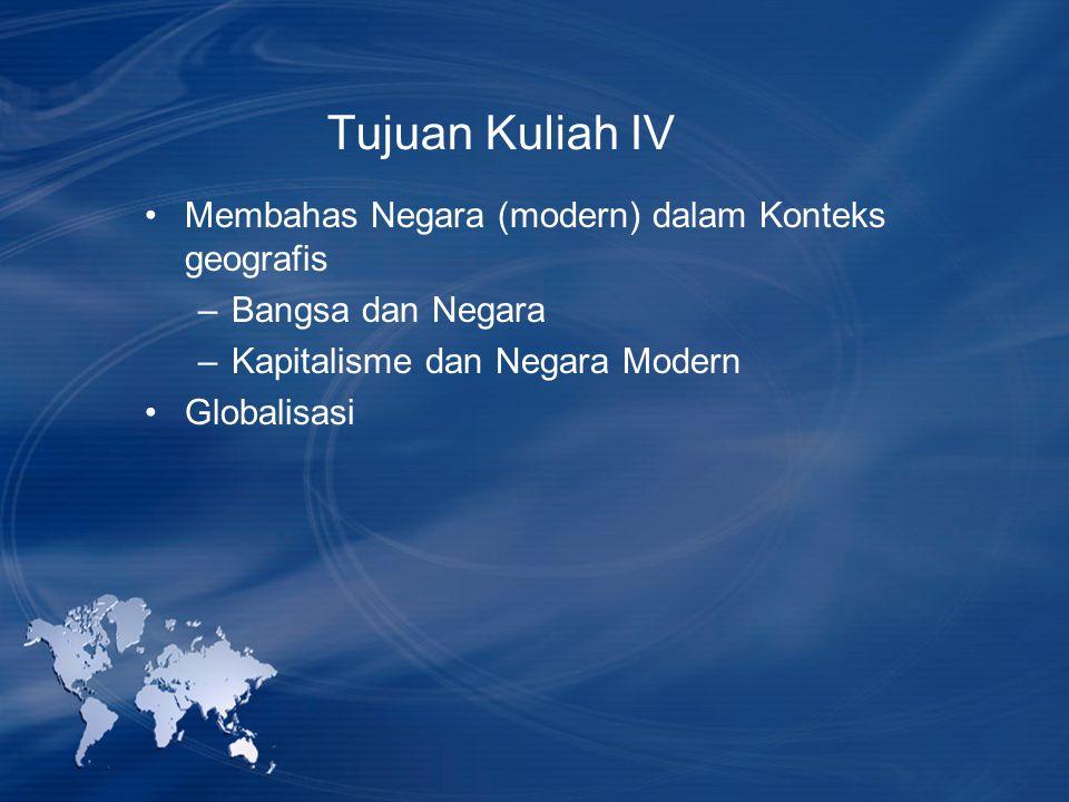 Tujuan Kuliah IV Membahas Negara (modern) dalam Konteks geografis –Bangsa dan Negara –Kapitalisme dan Negara Modern Globalisasi