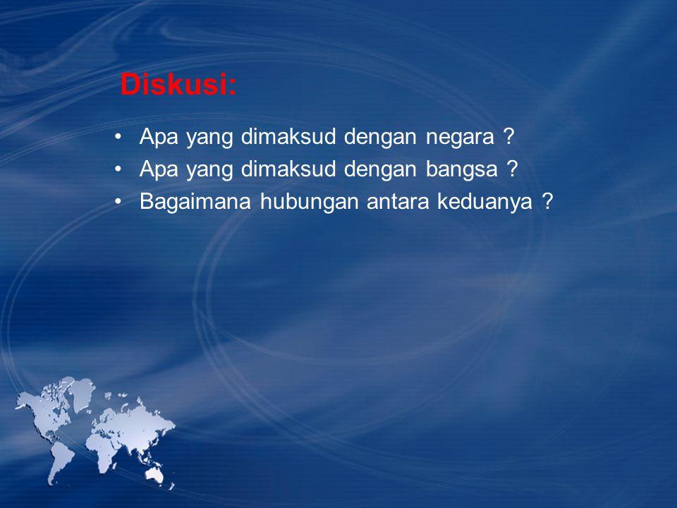 Diskusi: Apa yang dimaksud dengan negara ? Apa yang dimaksud dengan bangsa ? Bagaimana hubungan antara keduanya ?