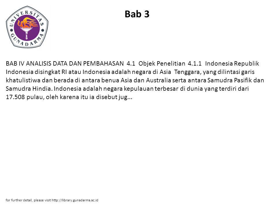 Bab 3 BAB IV ANALISIS DATA DAN PEMBAHASAN 4.1 Objek Penelitian 4.1.1 Indonesia Republik Indonesia disingkat RI atau Indonesia adalah negara di Asia Tenggara, yang dilintasi garis khatulistiwa dan berada di antara benua Asia dan Australia serta antara Samudra Pasifik dan Samudra Hindia.