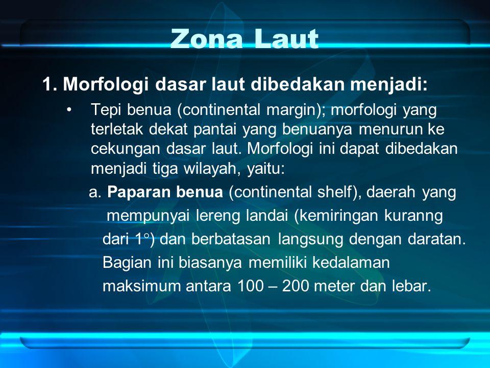 Zona Laut 1. Morfologi dasar laut dibedakan menjadi: Tepi benua (continental margin); morfologi yang terletak dekat pantai yang benuanya menurun ke ce