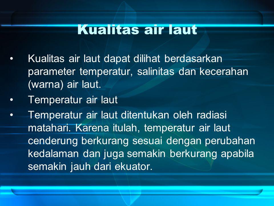 Kualitas air laut Kualitas air laut dapat dilihat berdasarkan parameter temperatur, salinitas dan kecerahan (warna) air laut. Temperatur air laut Temp