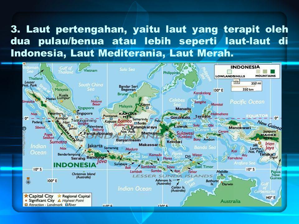 3. Laut pertengahan, yaitu laut yang terapit oleh dua pulau/benua atau lebih seperti laut-laut di Indonesia, Laut Mediterania, Laut Merah.