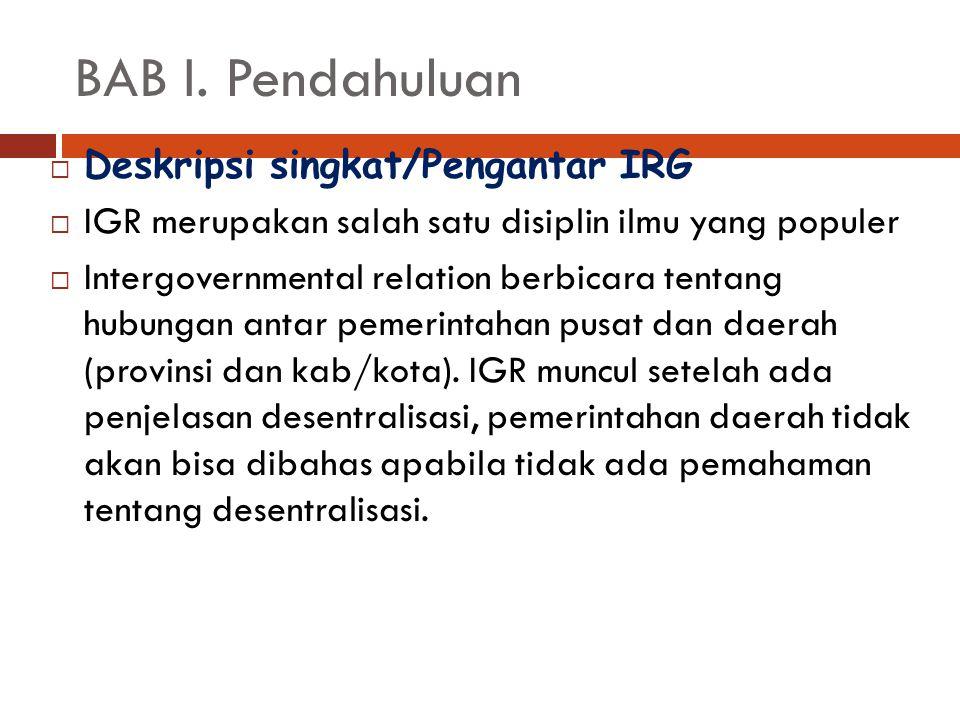 BAB I. Pendahuluan  Deskripsi singkat/Pengantar IRG  IGR merupakan salah satu disiplin ilmu yang populer  Intergovernmental relation berbicara tent