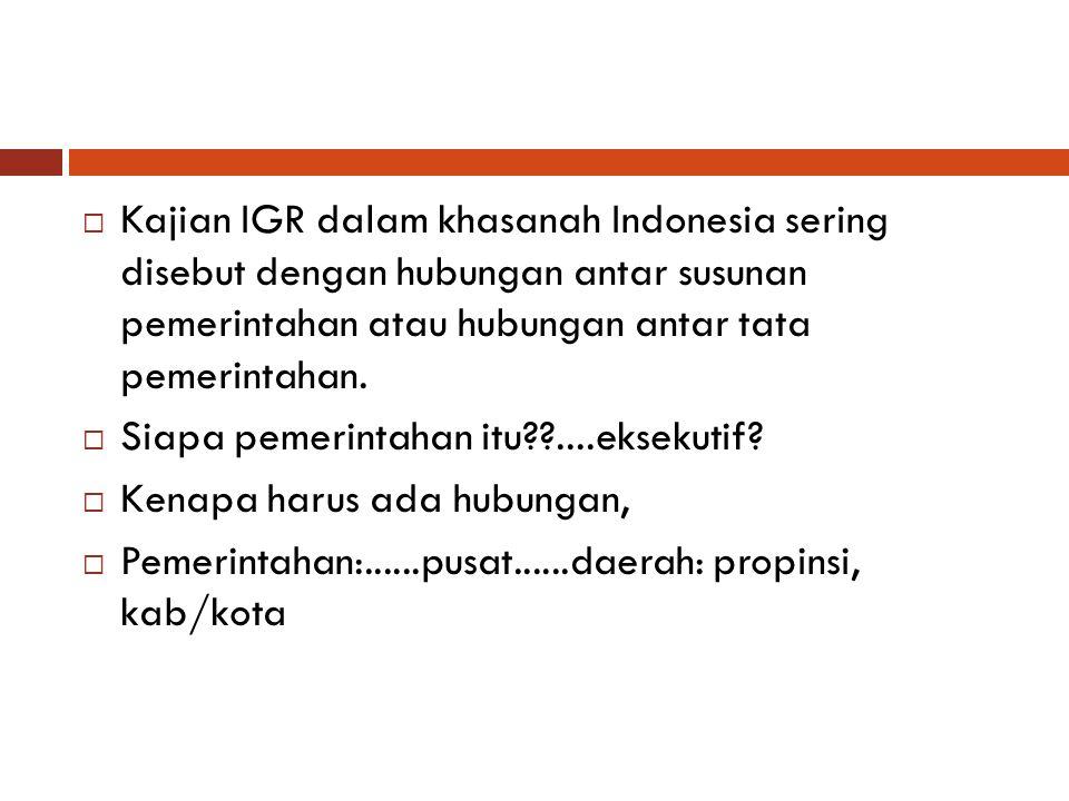  Kajian IGR dalam khasanah Indonesia sering disebut dengan hubungan antar susunan pemerintahan atau hubungan antar tata pemerintahan.  Siapa pemerin