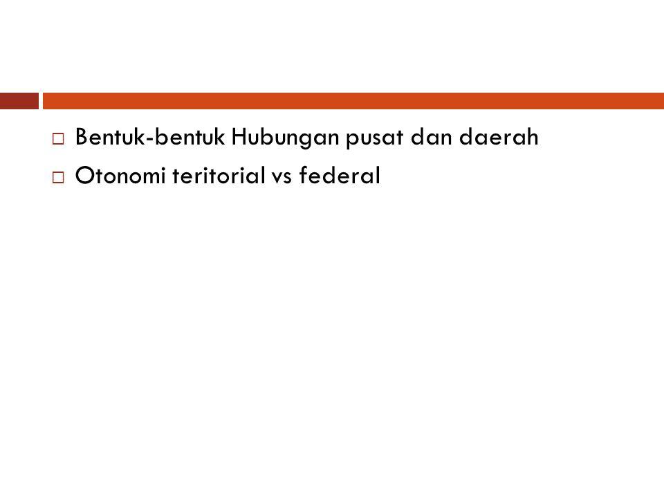  Bentuk-bentuk Hubungan pusat dan daerah  Otonomi teritorial vs federal