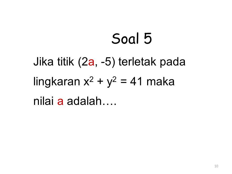 10 Soal 5 Jika titik (2a, -5) terletak pada lingkaran x 2 + y 2 = 41 maka nilai a adalah….