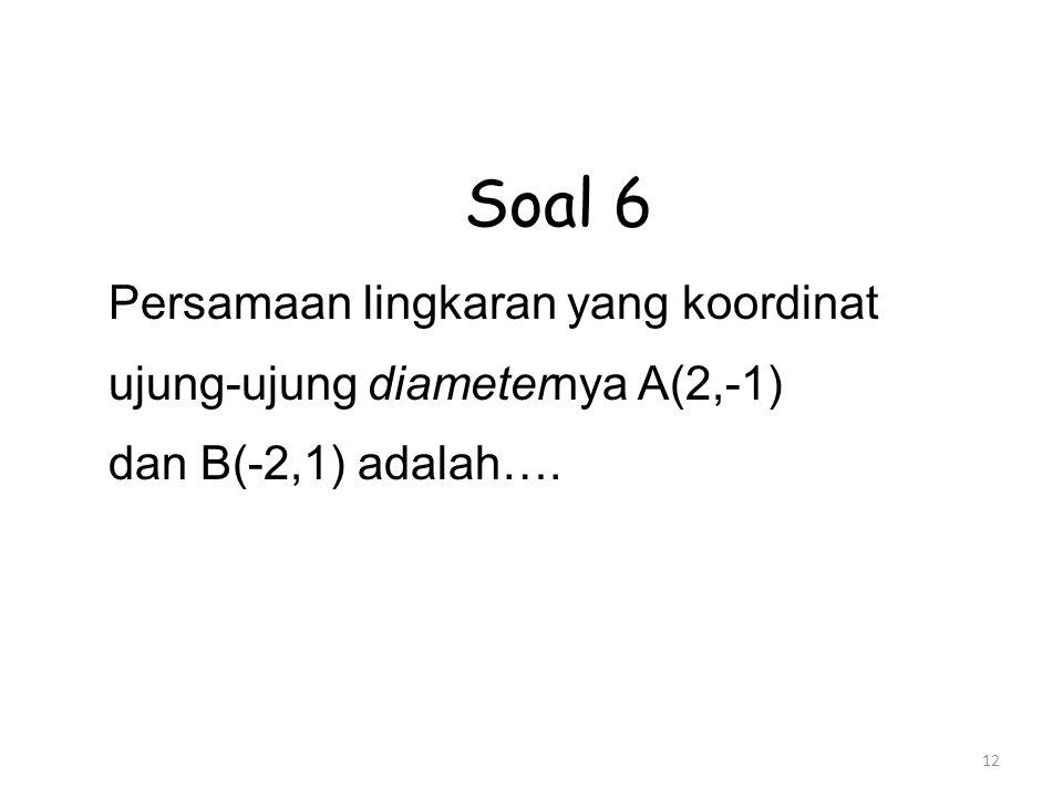 12 Soal 6 Persamaan lingkaran yang koordinat ujung-ujung diameternya A(2,-1) dan B(-2,1) adalah….