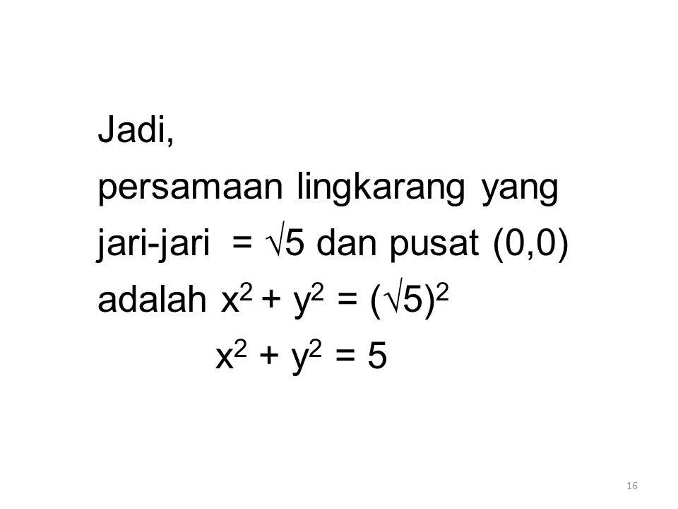 16 Jadi, persamaan lingkarang yang jari-jari = √5 dan pusat (0,0) adalah x 2 + y 2 = (√5) 2 x 2 + y 2 = 5