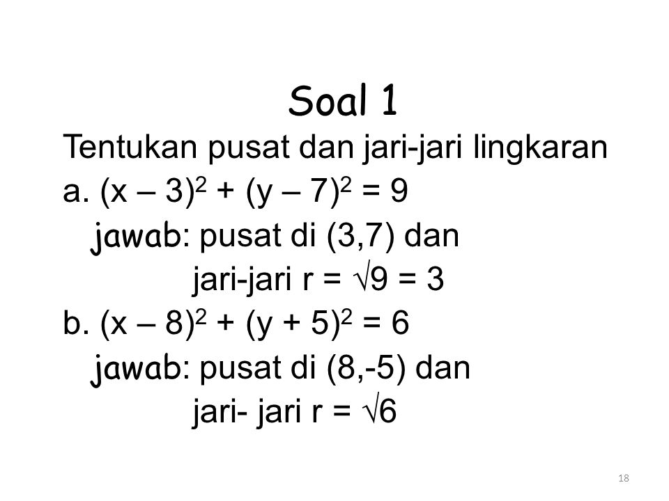 18 Soal 1 Tentukan pusat dan jari-jari lingkaran a. (x – 3) 2 + (y – 7) 2 = 9 jawab : pusat di (3,7) dan jari-jari r = √9 = 3 b. (x – 8) 2 + (y + 5) 2