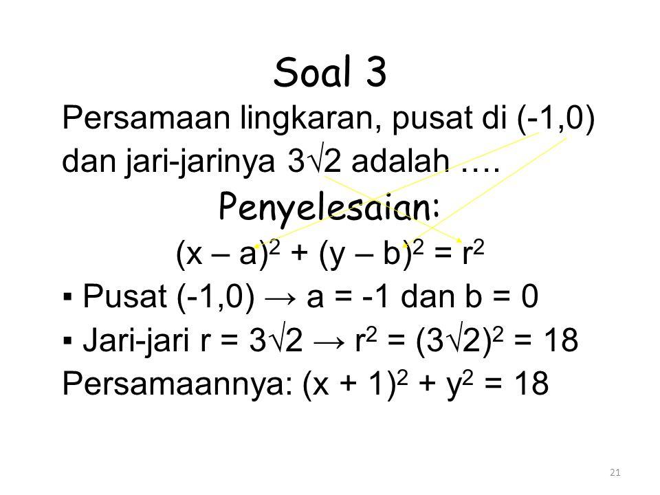 21 Soal 3 Persamaan lingkaran, pusat di (-1,0) dan jari-jarinya 3√2 adalah …. Penyelesaian: (x – a) 2 + (y – b) 2 = r 2 ▪ Pusat (-1,0) → a = -1 dan b