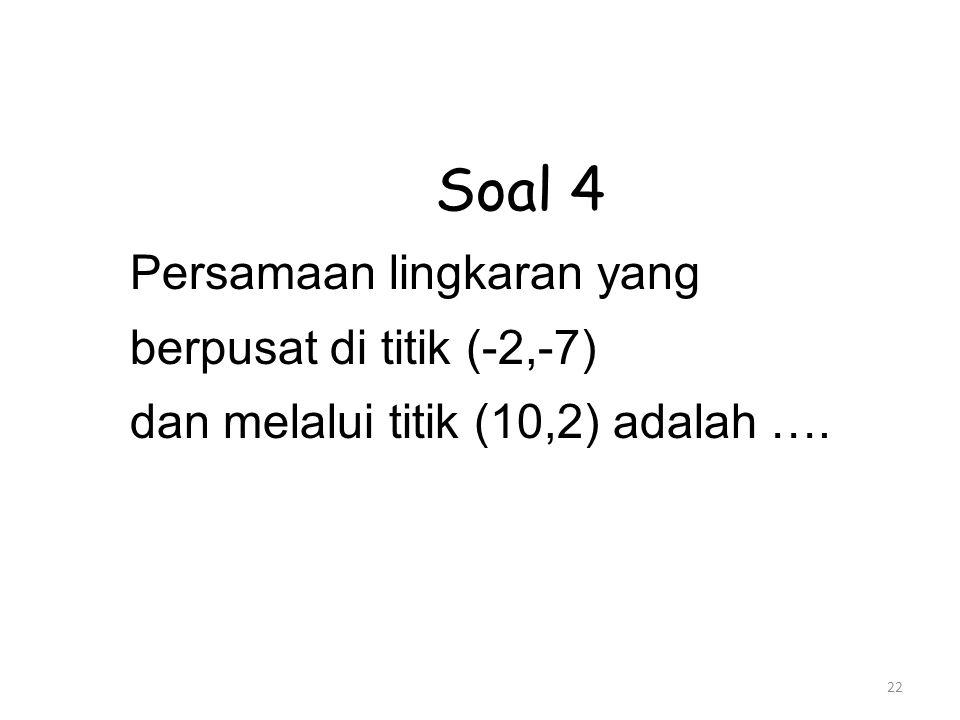 22 Soal 4 Persamaan lingkaran yang berpusat di titik (-2,-7) dan melalui titik (10,2) adalah ….