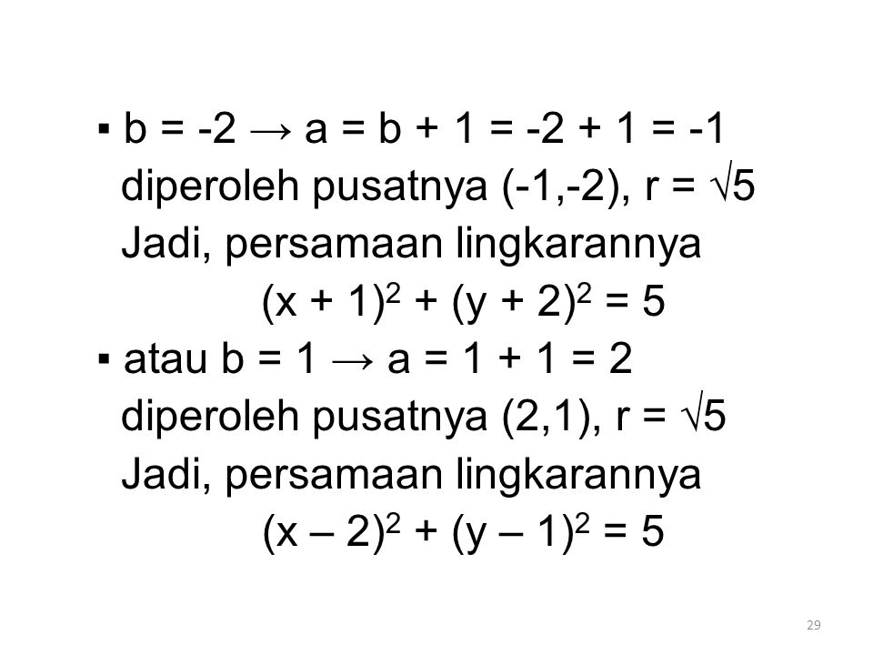 29 ▪ b = -2 → a = b + 1 = -2 + 1 = -1 diperoleh pusatnya (-1,-2), r = √5 Jadi, persamaan lingkarannya (x + 1) 2 + (y + 2) 2 = 5 ▪ atau b = 1 → a = 1 + 1 = 2 diperoleh pusatnya (2,1), r = √5 Jadi, persamaan lingkarannya (x – 2) 2 + (y – 1) 2 = 5