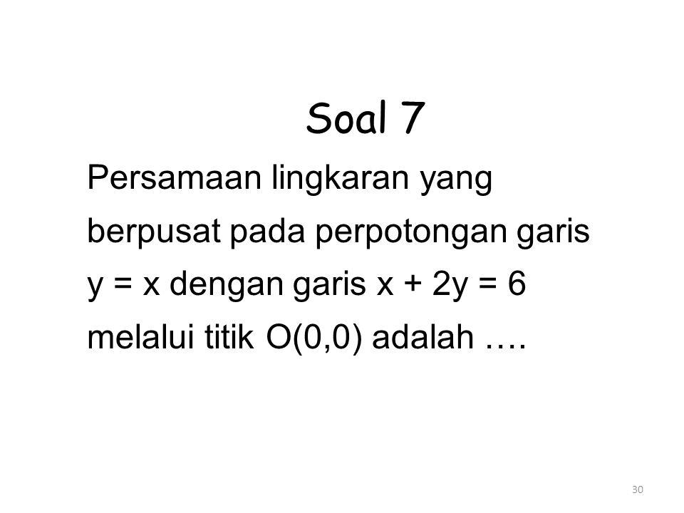 30 Soal 7 Persamaan lingkaran yang berpusat pada perpotongan garis y = x dengan garis x + 2y = 6 melalui titik O(0,0) adalah ….