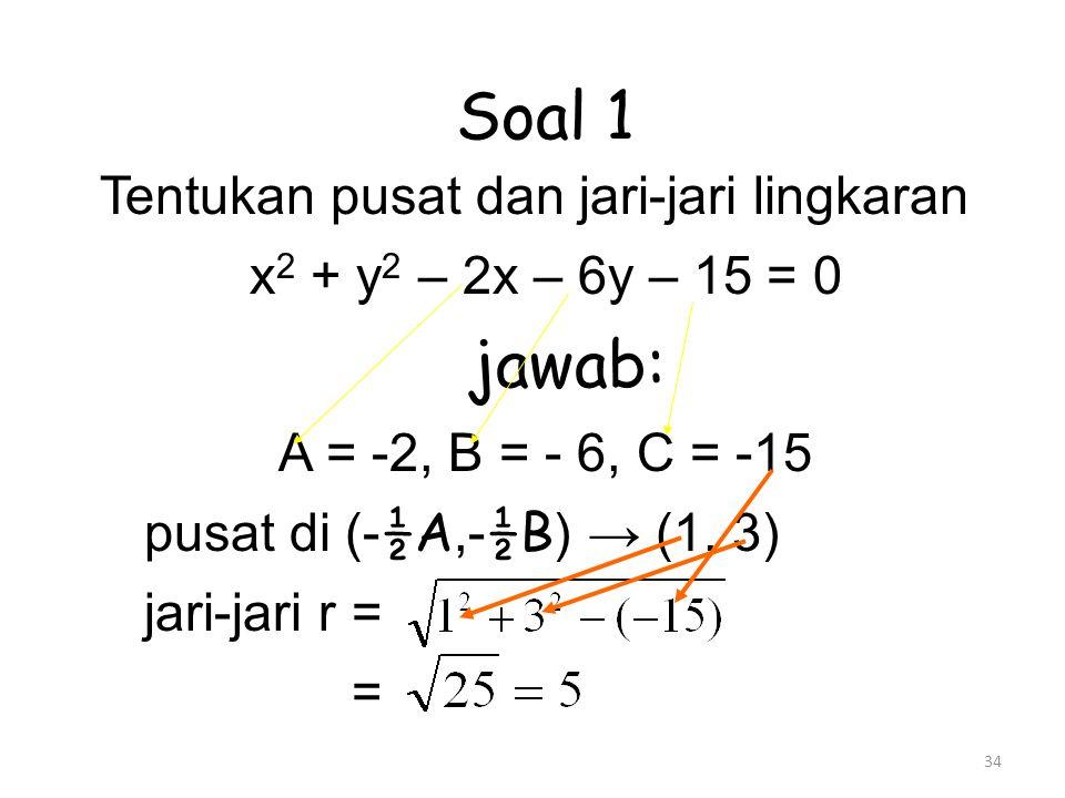 34 Soal 1 Tentukan pusat dan jari-jari lingkaran x 2 + y 2 – 2x – 6y – 15 = 0 jawab: A = -2, B = - 6, C = -15 pusat di (- ½A,- ½B ) → (1, 3) jari-jari