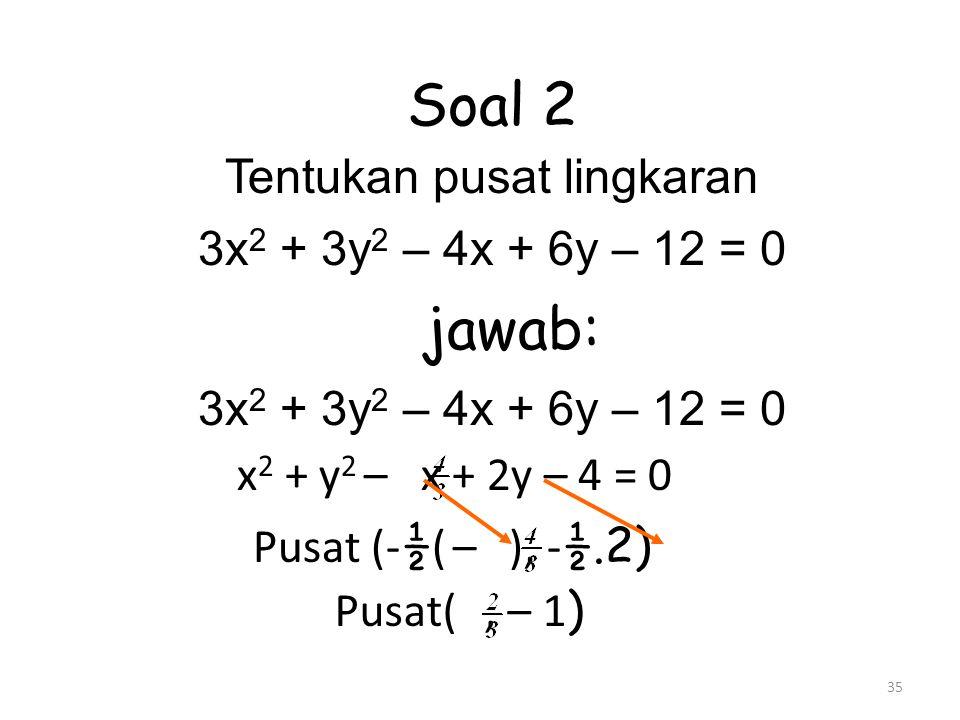 35 Soal 2 Tentukan pusat lingkaran 3x 2 + 3y 2 – 4x + 6y – 12 = 0 jawab: 3x 2 + 3y 2 – 4x + 6y – 12 = 0 x 2 + y 2 – x + 2y – 4 = 0 Pusat (- ½ ( – ), - ½.2) Pusat(, – 1 )