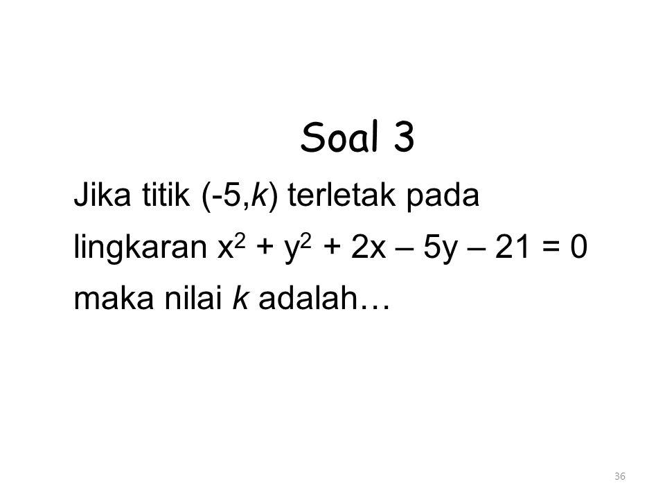 36 Soal 3 Jika titik (-5,k) terletak pada lingkaran x 2 + y 2 + 2x – 5y – 21 = 0 maka nilai k adalah…