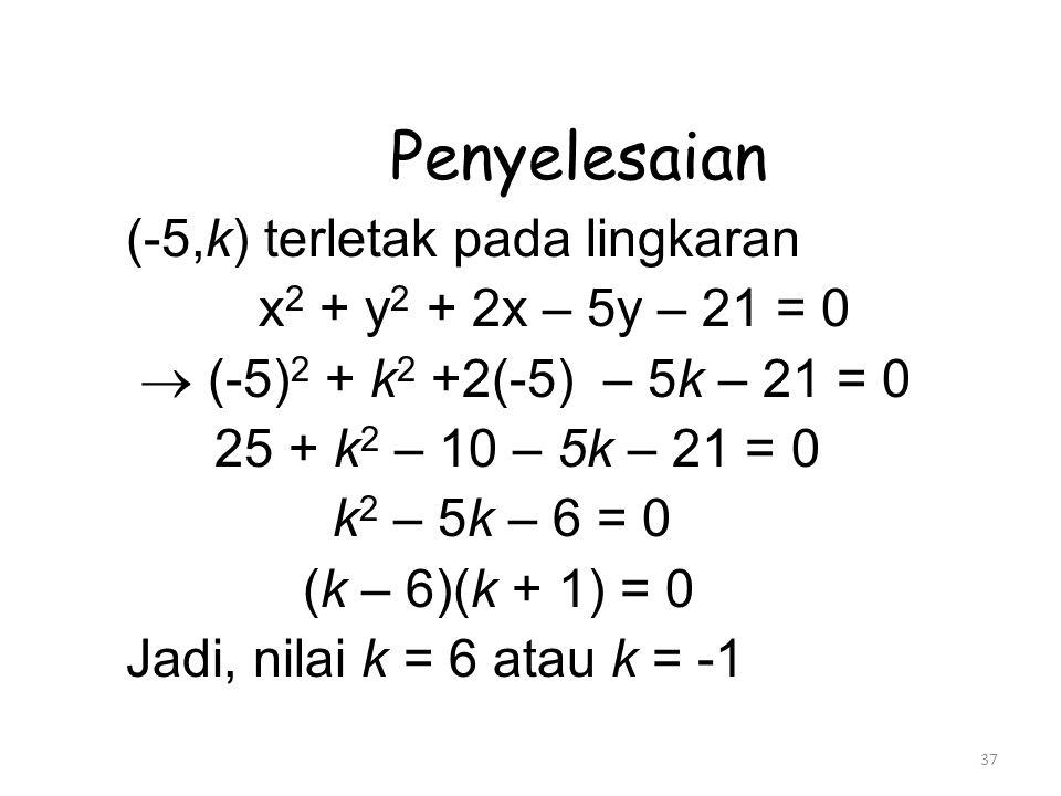 37 Penyelesaian (-5,k) terletak pada lingkaran x 2 + y 2 + 2x – 5y – 21 = 0  (-5) 2 + k 2 +2(-5) – 5k – 21 = 0 25 + k 2 – 10 – 5k – 21 = 0 k 2 – 5k – 6 = 0 (k – 6)(k + 1) = 0 Jadi, nilai k = 6 atau k = -1