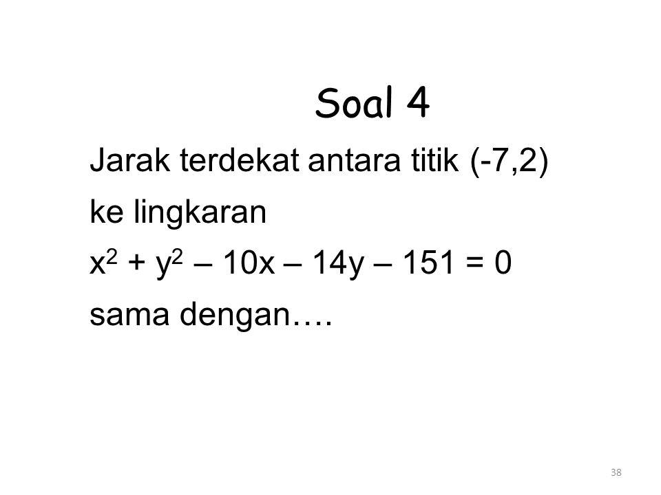 38 Soal 4 Jarak terdekat antara titik (-7,2) ke lingkaran x 2 + y 2 – 10x – 14y – 151 = 0 sama dengan….