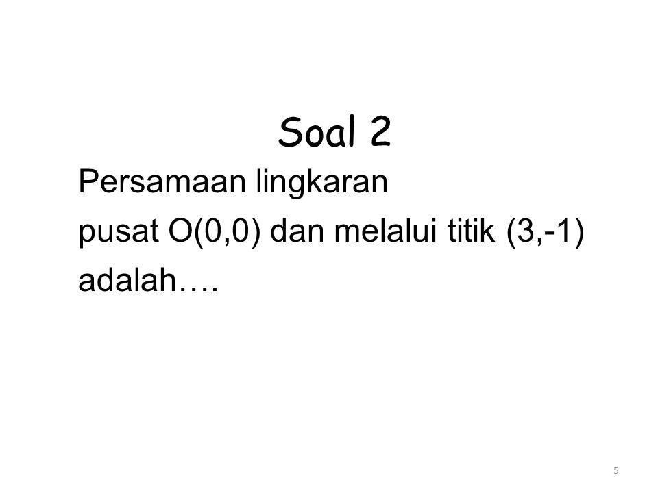 5 Soal 2 Persamaan lingkaran pusat O(0,0) dan melalui titik (3,-1) adalah….