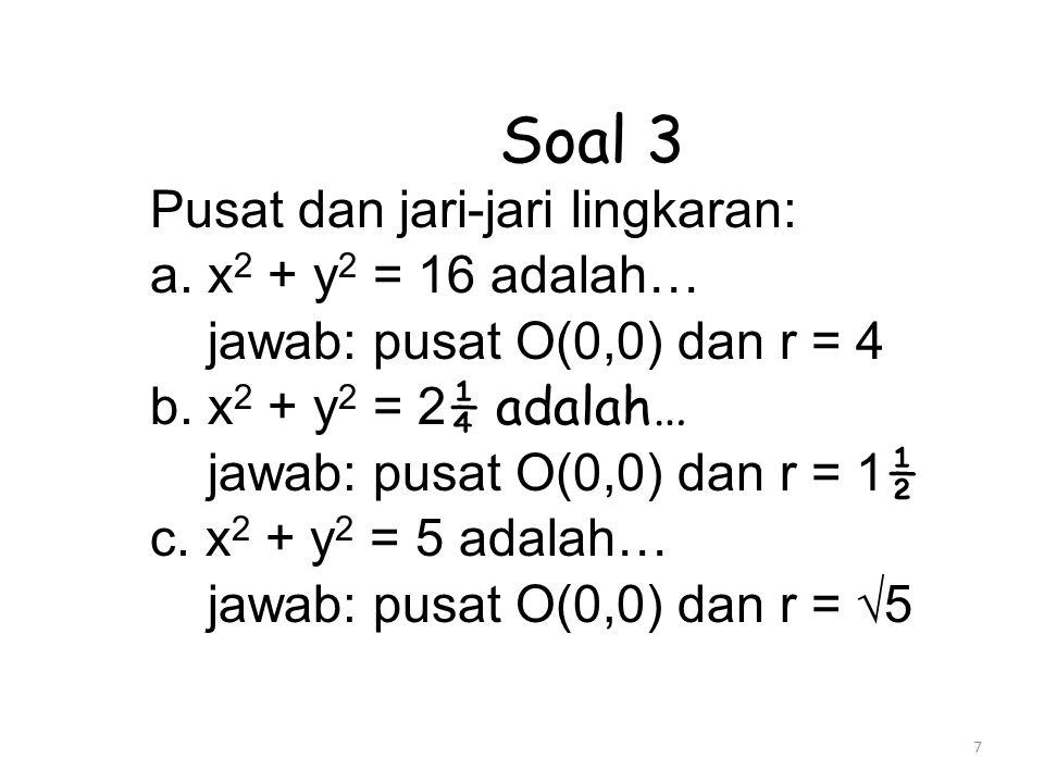 7 Soal 3 Pusat dan jari-jari lingkaran: a. x 2 + y 2 = 16 adalah… jawab: pusat O(0,0) dan r = 4 b. x 2 + y 2 = 2 ¼ adalah… jawab: pusat O(0,0) dan r =